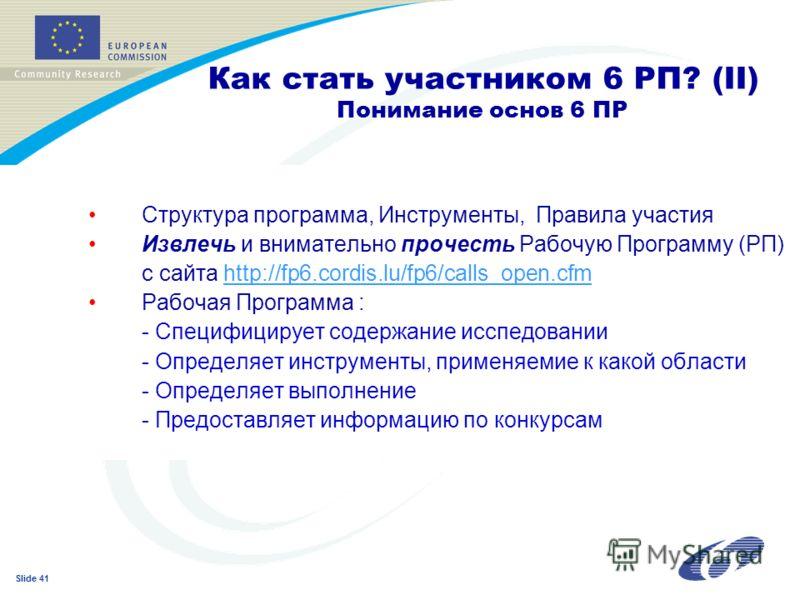 Slide 41 Как стать участником 6 РП? (II) Понимание основ 6 ПР Структура программа, Инструменты, Правила участия Извлечь и внимательно прочесть Рабочую Программу (РП) с сайта http://fp6.cordis.lu/fp6/calls_open.cfmhttp://fp6.cordis.lu/fp6/calls_open.c