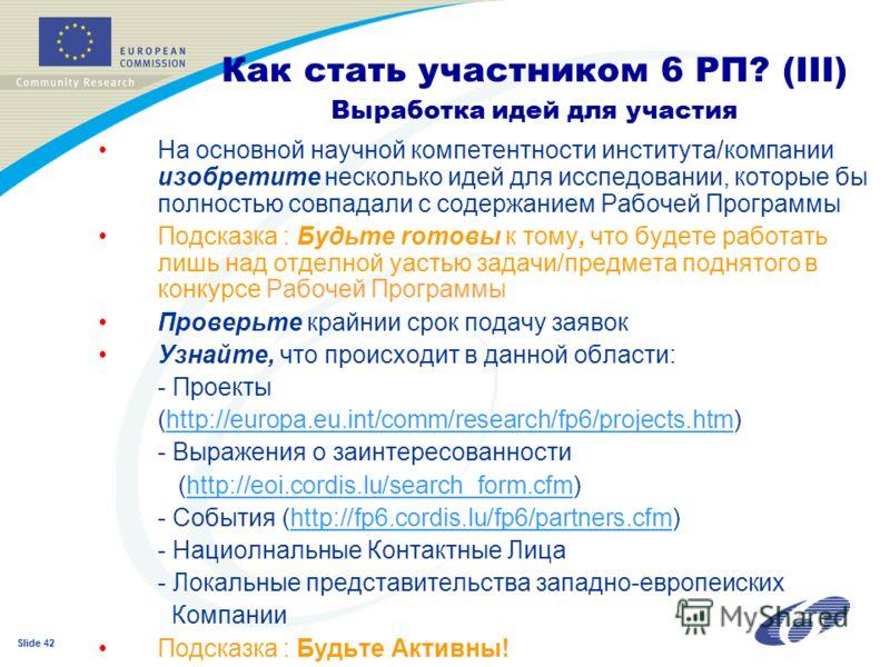 Slide 42 Как стать участником 6 РП? (III) Выработка идей для участия На основной научной компетентности института/компании изобретите несколько идей для исспедовании, которые бы полностью совпадали с содержанием Рaбочей Программы Подсказка : Будьте r