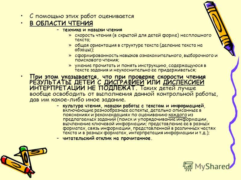 С помощью этих работ оценивается В ОБЛАСТИ ЧТЕНИЯ –техника и навыки чтения »скорость чтения (в скрытой для детей форме) несплошного текста; »общая ориентация в структуре текста (деление текста на абзацы); »сформированность навыков ознакомительного, в