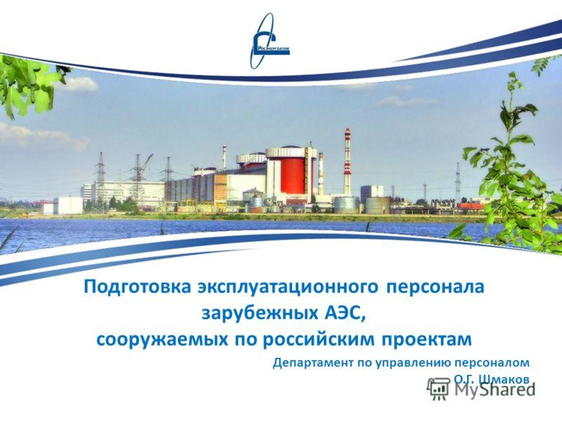 Подготовка эксплуатационного персонала зарубежных АЭС, сооружаемых по российским проектам Департамент по управлению персоналом О.Г. Шмаков