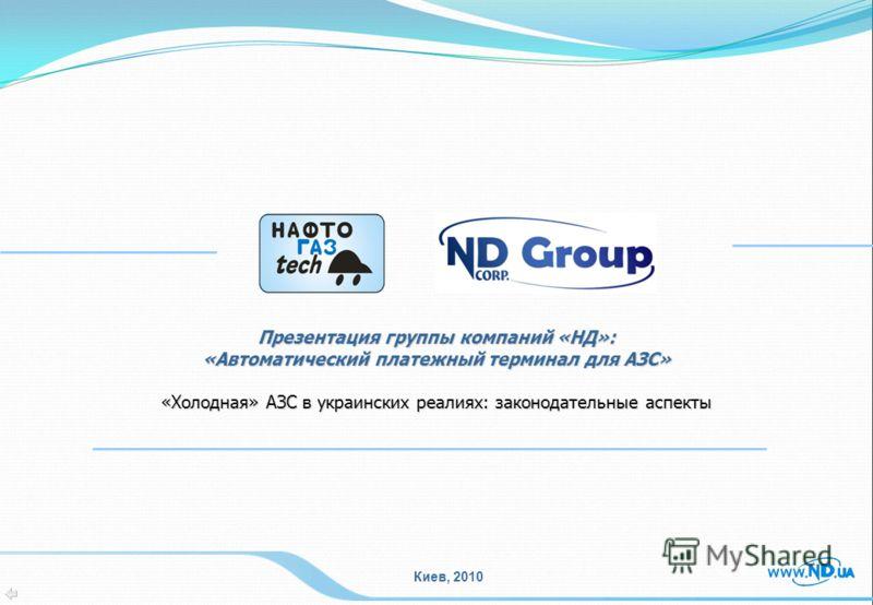Презентация группы компаний «НД»: «Автоматический платежный терминал для АЗС» «Холодная» АЗС в украинских реалиях: законодательные аспекты Киев, 2010