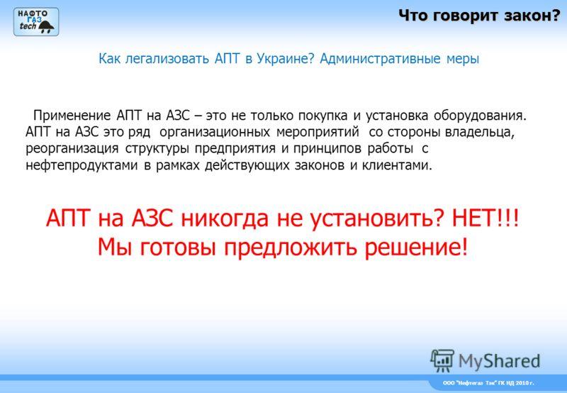 ООО Нефтегаз Тэк ГК НД 2010 г. Что говорит закон? Как легализовать АПТ в Украине? Административные меры Применение АПТ на АЗС – это не только покупка и установка оборудования. АПТ на АЗС это ряд организационных мероприятий со стороны владельца, реорг