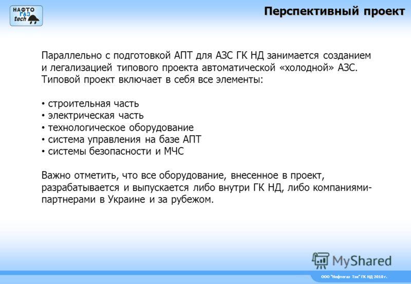 ООО Нефтегаз Тэк ГК НД 2010 г. Параллельно с подготовкой АПТ для АЗС ГК НД занимается созданием и легализацией типового проекта автоматической «холодной» АЗС. Типовой проект включает в себя все элементы: строительная часть электрическая часть техноло