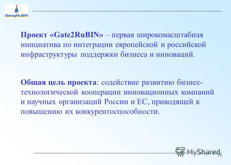 16 Общая цель проекта: содействие развитию бизнес- технологической кооперации инновационных компаний и научных организаций России и ЕС, приводящей к повышению их конкурентоспособности. Проект «Gate2RuBIN» – первая широкомасштабная инициатива по интег