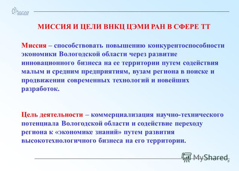 6 Миссия – способствовать повышению конкурентоспособности экономики Вологодской области через развитие инновационного бизнеса на ее территории путем содействия малым и средним предприятиям, вузам региона в поиске и продвижении современных технологий
