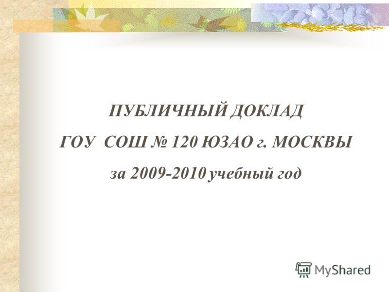 ПУБЛИЧНЫЙ ДОКЛАД ГОУ СОШ 120 ЮЗАО г. МОСКВЫ за 2009-2010 учебный год