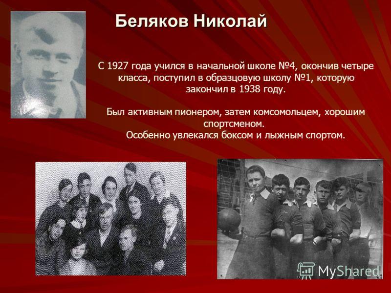 Беляков Николай С 1927 года учился в начальной школе 4, окончив четыре класса, поступил в образцовую школу 1, которую закончил в 1938 году. Был активным пионером, затем комсомольцем, хорошим спортсменом. Особенно увлекался боксом и лыжным спортом.