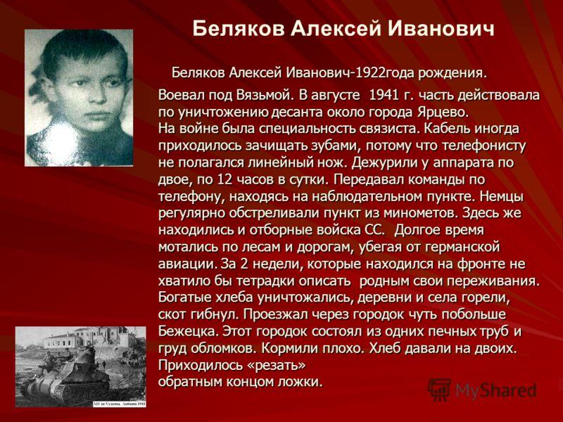 Беляков Алексей Иванович Беляков Алексей Иванович-1922года рождения. Воевал под Вязьмой. В августе 1941 г. часть действовала по уничтожению десанта около города Ярцево. На войне была специальность связиста. Кабель иногда приходилось зачищать зубами,