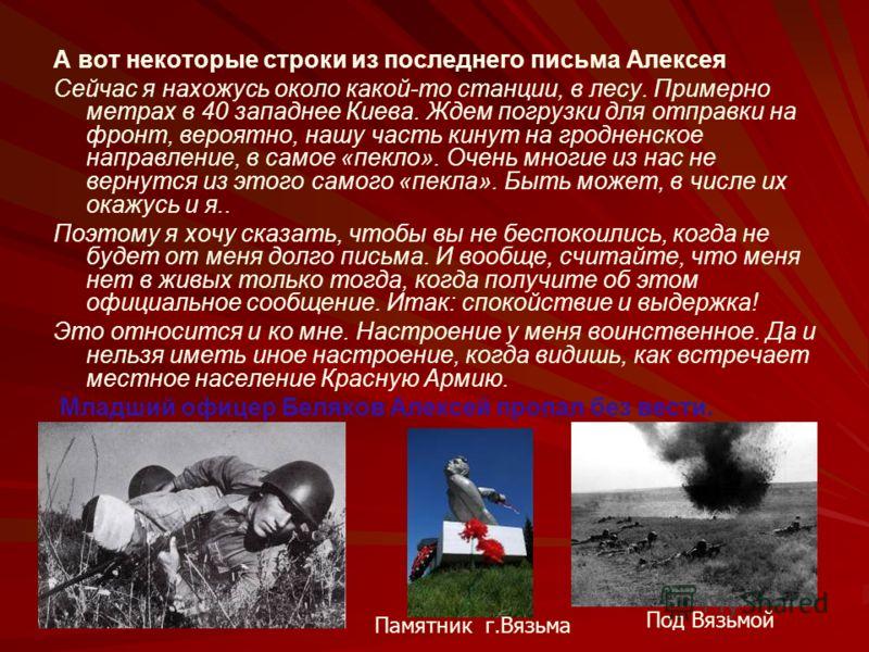 А вот некоторые строки из последнего письма Алексея Сейчас я нахожусь около какой-то станции, в лесу. Примерно метрах в 40 западнее Киева. Ждем погрузки для отправки на фронт, вероятно, нашу часть кинут на гродненское направление, в самое «пекло». Оч