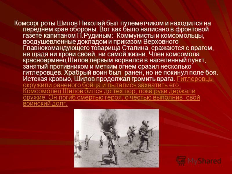Комсорг роты Шилов Николай был пулеметчиком и находился на переднем крае обороны. Вот как было написано в фронтовой газете капитаном П.Рудиным:- Коммунисты и комсомольцы, воодушевленные докладом и приказом Верховного Главнокомандующего товарища Стали