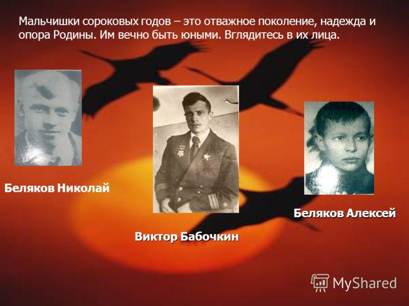 Виктор Бабочкин Беляков Николай Беляков Алексей Мальчишки сороковых годов – это отважное поколение, надежда и опора Родины. Им вечно быть юными. Вглядитесь в их лица.