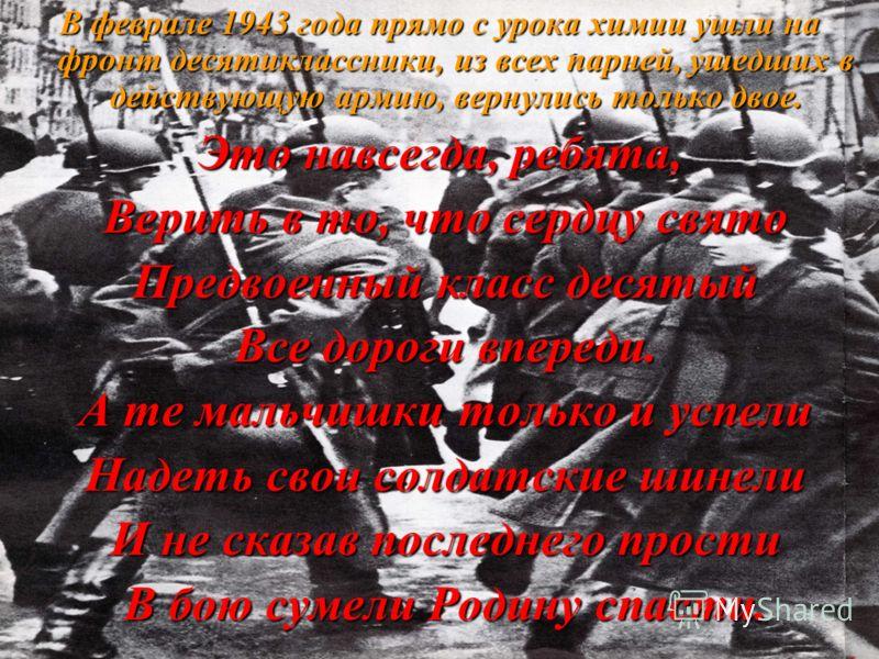 В феврале 1943 года прямо с урока химии ушли на фронт десятиклассники, из всех парней, ушедших в действующую армию, вернулись только двое. Это навсегда, ребята, Верить в то, что сердцу свято Верить в то, что сердцу свято Предвоенный класс десятый Пре