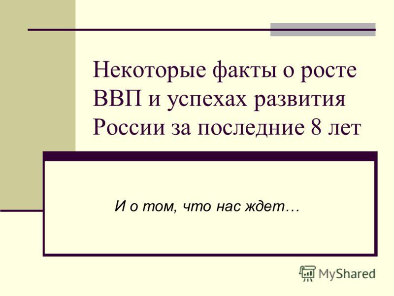 Некоторые факты о росте ВВП и успехах развития России за последние 8 лет И о том, что нас ждет…