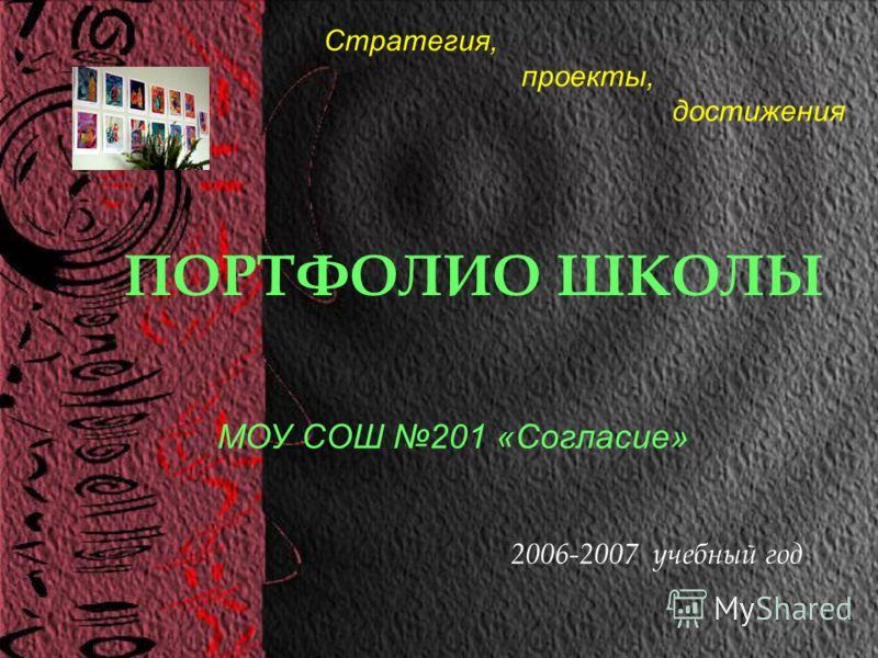 ПОРТФОЛИО ШКОЛЫ 2006-2007 учебный год МОУ СОШ 201 «Согласие» Стратегия, проекты, достижения