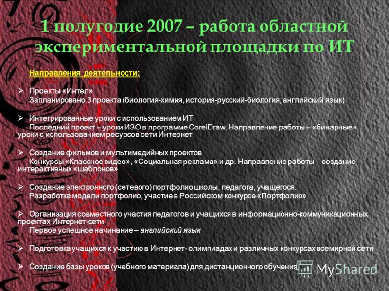 1 полугодие 2007 – работа областной экспериментальной площадки по ИТ Направления деятельности: Проекты «Интел» Запланировано 3 проекта (биология-химия, история-русский-биология, английский язык) Интегрированные уроки с использованием ИТ Последний про