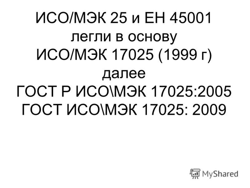 ИСО/МЭК 25 и ЕН 45001 легли в основу ИСО/МЭК 17025 (1999 г) далее ГОСТ Р ИСО\МЭК 17025:2005 ГОСТ ИСО\МЭК 17025: 2009