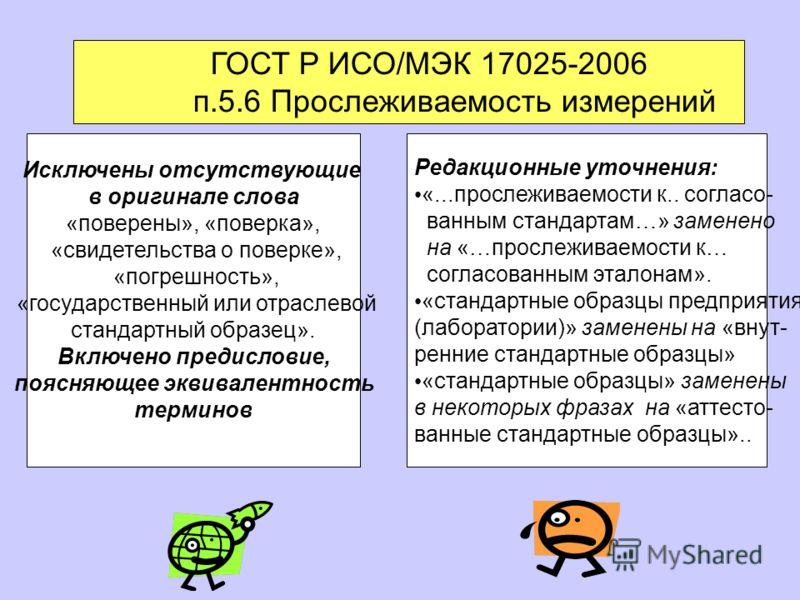 ГОСТ Р ИСО/МЭК 17025-2006 п.5.6 Прослеживаемость измерений Исключены отсутствующие в оригинале слова «поверены», «поверка», «свидетельства о поверке», «погрешность», «государственный или отраслевой стандартный образец». Включено предисловие, поясняющ