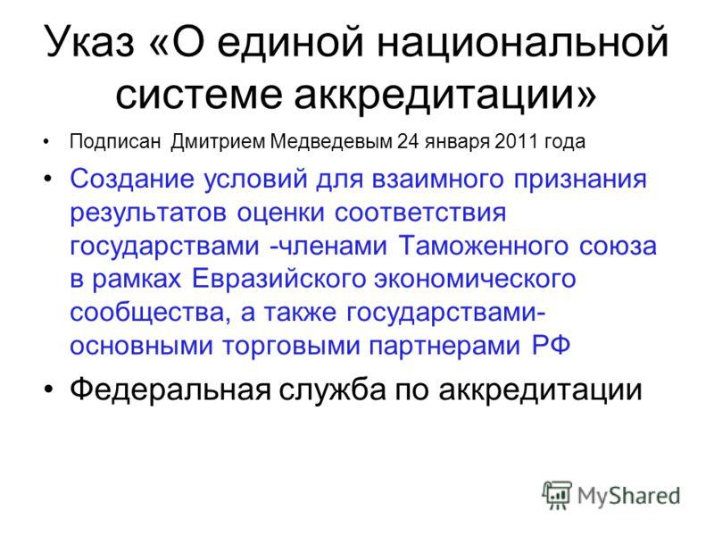 Указ «О единой национальной системе аккредитации» Подписан Дмитрием Медведевым 24 января 2011 года Создание условий для взаимного признания результатов оценки соответствия государствами -членами Таможенного союза в рамках Евразийского экономического