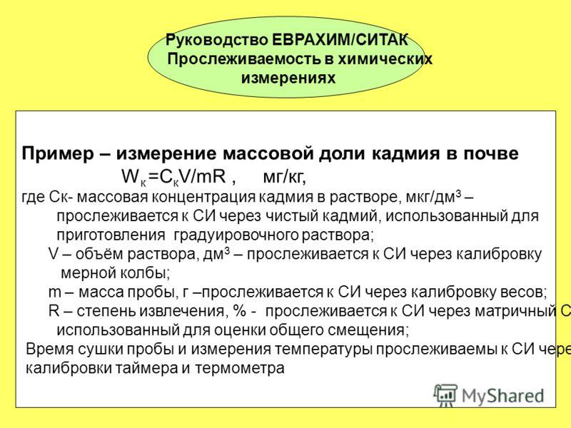 Руководство ЕВРАХИМ/СИТАК Прослеживаемость в химических измерениях Пример – измерение массовой доли кадмия в почве W к =С к V/mR, мг/кг, где Ск- массовая концентрация кадмия в растворе, мкг/дм 3 – прослеживается к СИ через чистый кадмий, использованн