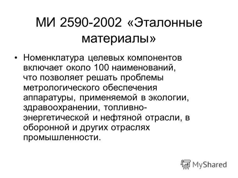 МИ 2590-2002 «Эталонные материалы» Номенклатура целевых компонентов включает около 100 наименований, что позволяет решать проблемы метрологического обеспечения аппаратуры, применяемой в экологии, здравоохранении, топливно- энергетической и нефтяной о