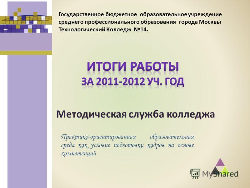 Методическая служба колледжа Государственное бюджетное образовательное учреждение среднего профессионального образования города Москвы Технологический Колледж 14. Практико-ориентированная образовательная среда как условие подготовки кадров на основе
