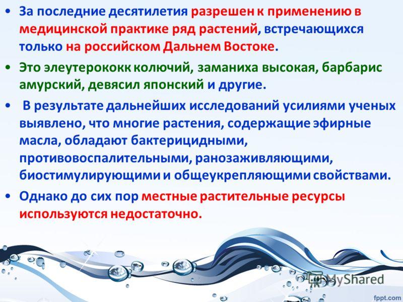 За последние десятилетия разрешен к применению в медицинской практике ряд растений, встречающихся только на российском Дальнем Востоке. Это элеутерококк колючий, заманиха высокая, барбарис амурский, девясил японский и другие. В результате дальнейших