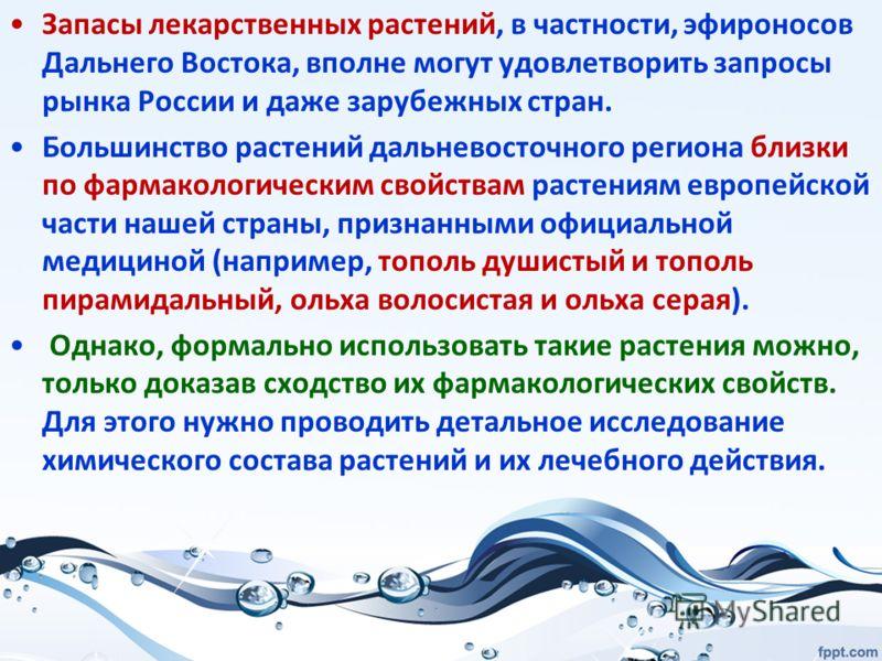 Запасы лекарственных растений, в частности, эфироносов Дальнего Востока, вполне могут удовлетворить запросы рынка России и даже зарубежных стран. Большинство растений дальневосточного региона близки по фармакологическим свойствам растениям европейско
