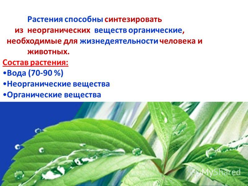 Растения способны синтезировать из неорганических веществ органические, необходимые для жизнедеятельности человека и животных. Состав растения: Вода (70-90 %) Неорганические вещества Органические вещества