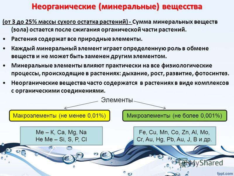 Неорганические (минеральные) вещесства (от 3 до 25% массы сухого остатка растений) - Сумма минеральных веществ (зола) остается после сжигания органической части растений. Растения содержат все природные элементы. Каждый минеральный элемент играет опр