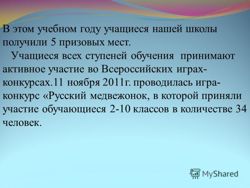 В этом учебном году учащиеся нашей школы получили 5 призовых мест. Учащиеся всех ступеней обучения принимают активное участие во Всероссийских играх- конкурсах.11 ноября 2011г. проводилась игра- конкурс «Русский медвежонок, в которой приняли участие