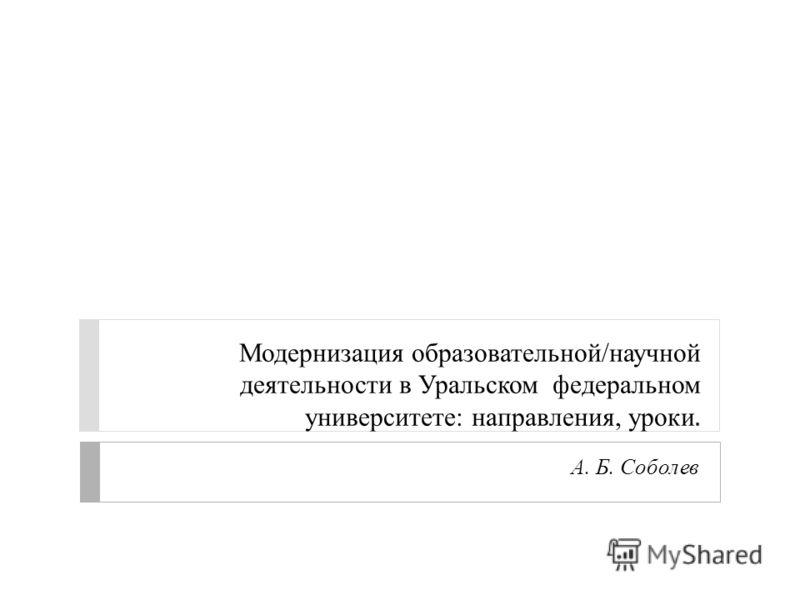 Модернизация образовательной/научной деятельности в Уральском федеральном университете: направления, уроки. А. Б. Соболев