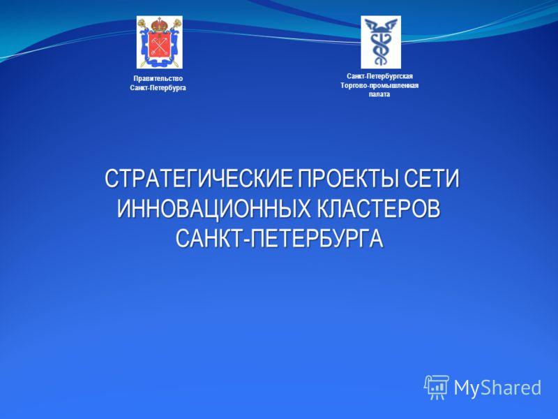 СТРАТЕГИЧЕСКИЕ ПРОЕКТЫ СЕТИ ИННОВАЦИОННЫХ КЛАСТЕРОВ САНКТ-ПЕТЕРБУРГА СТРАТЕГИЧЕСКИЕ ПРОЕКТЫ СЕТИ ИННОВАЦИОННЫХ КЛАСТЕРОВ САНКТ-ПЕТЕРБУРГА Правительство Санкт-Петербурга Санкт-Петербургская Торгово-промышленная палата