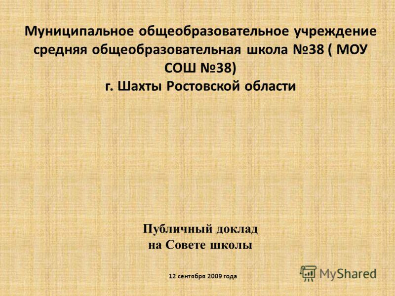 Муниципальное общеобразовательное учреждение средняя общеобразовательная школа 38 ( МОУ СОШ 38) г. Шахты Ростовской области Публичный доклад на Совете школы 12 сентября 2009 года