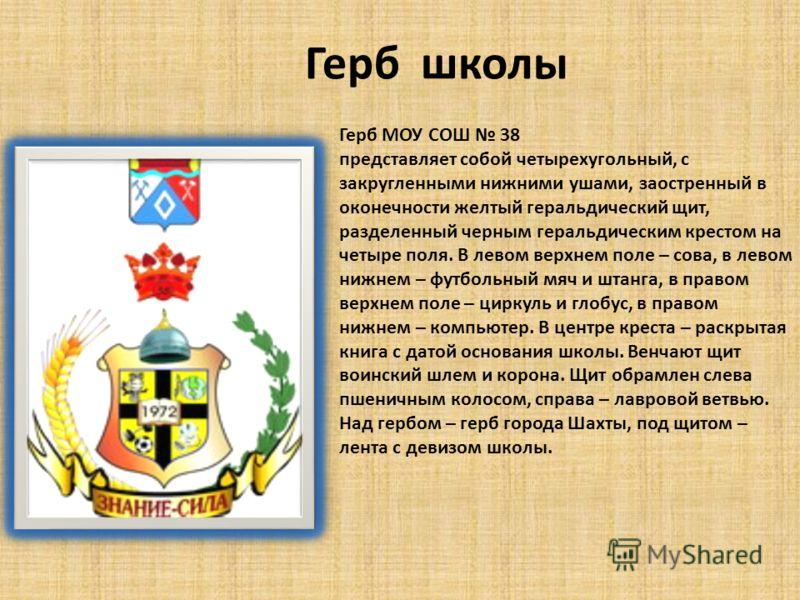 Герб школы Герб МОУ СОШ 38 представляет собой четырехугольный, с закругленными нижними ушами, заостренный в оконечности желтый геральдический щит, разделенный черным геральдическим крестом на четыре поля. В левом верхнем поле – сова, в левом нижнем –
