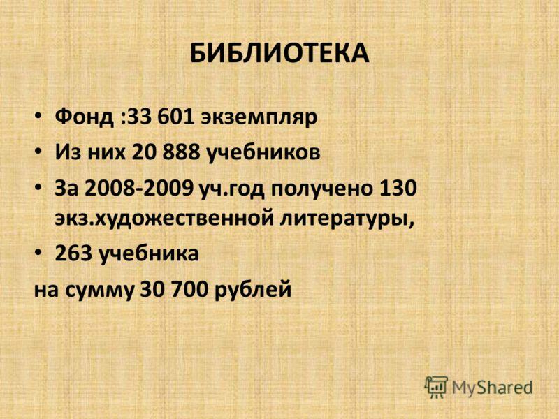Фонд :33 601 экземпляр Из них 20 888 учебников За 2008-2009 уч.год получено 130 экз.художественной литературы, 263 учебника на сумму 30 700 рублей