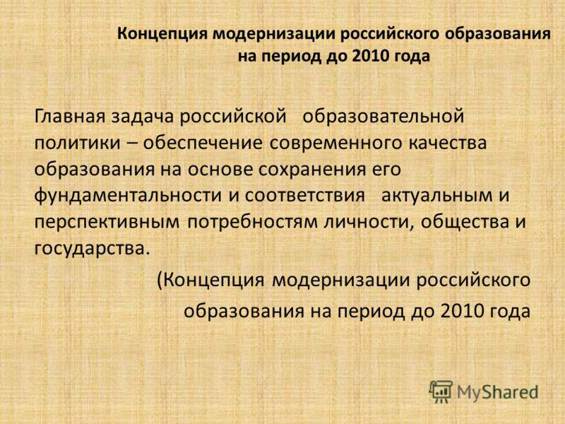 Концепция модернизации российского образования на период до 2010 года Главная задача российской образовательной политики – обеспечение современного качества образования на основе сохранения его фундаментальности и соответствия актуальным и перспектив
