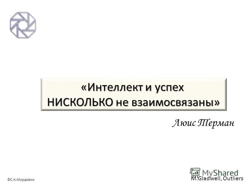 ©С.К.Мордовин «Интеллект и успех НИСКОЛЬКО не взаимосвязаны» Люис Терман M.Gladwell, Outliers