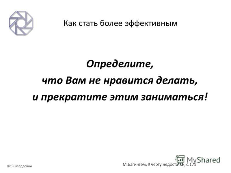 ©С.К.Мордовин Как стать более эффективным Определите, что Вам не нравится делать, и прекратите этим заниматься! М.Багингем, К черту недостатки, с.173