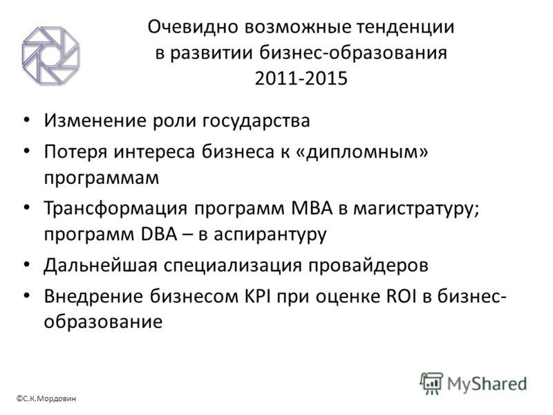 ©С.К.Мордовин Очевидно возможные тенденции в развитии бизнес-образования 2011-2015 Изменение роли государства Потеря интереса бизнеса к «дипломным» программам Трансформация программ МВА в магистратуру; программ DBA – в аспирантуру Дальнейшая специали