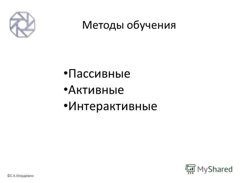 ©С.К.Мордовин Методы обучения Пассивные Активные Интерактивные
