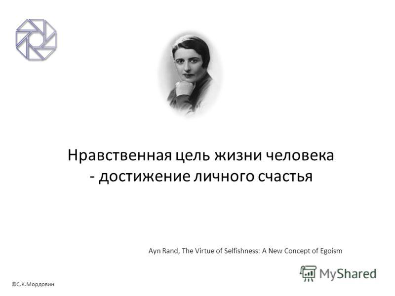 ©С.К.Мордовин Нравственная цель жизни человека - достижение личного счастья Ayn Rand, The Virtue of Selfishness: A New Concept of Egoism