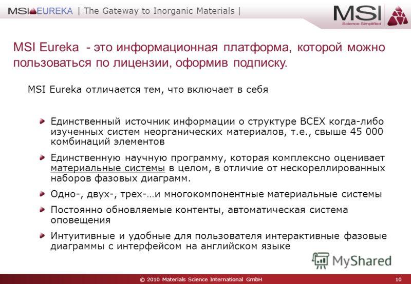 © 2010 Materials Science International GmbH 10 | The Gateway to Inorganic Materials | MSI Eureka - это информационная платформа, которой можно пользоваться по лицензии, оформив подписку. MSI Eureka отличается тем, что включает в себя Единственный ист