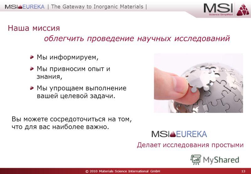 © 2010 Materials Science International GmbH 13 | The Gateway to Inorganic Materials | Наша миссия Мы информируем, Мы привносим опыт и знания, Мы упрощаем выполнение вашей целевой задачи. Вы можете сосредоточиться на том, что для вас наиболее важно. Д