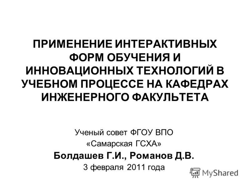 ПРИМЕНЕНИЕ ИНТЕРАКТИВНЫХ ФОРМ ОБУЧЕНИЯ И ИННОВАЦИОННЫХ ТЕХНОЛОГИЙ В УЧЕБНОМ ПРОЦЕССЕ НА КАФЕДРАХ ИНЖЕНЕРНОГО ФАКУЛЬТЕТА Ученый совет ФГОУ ВПО «Самарская ГСХА» Болдашев Г.И., Романов Д.В. 3 февраля 2011 года