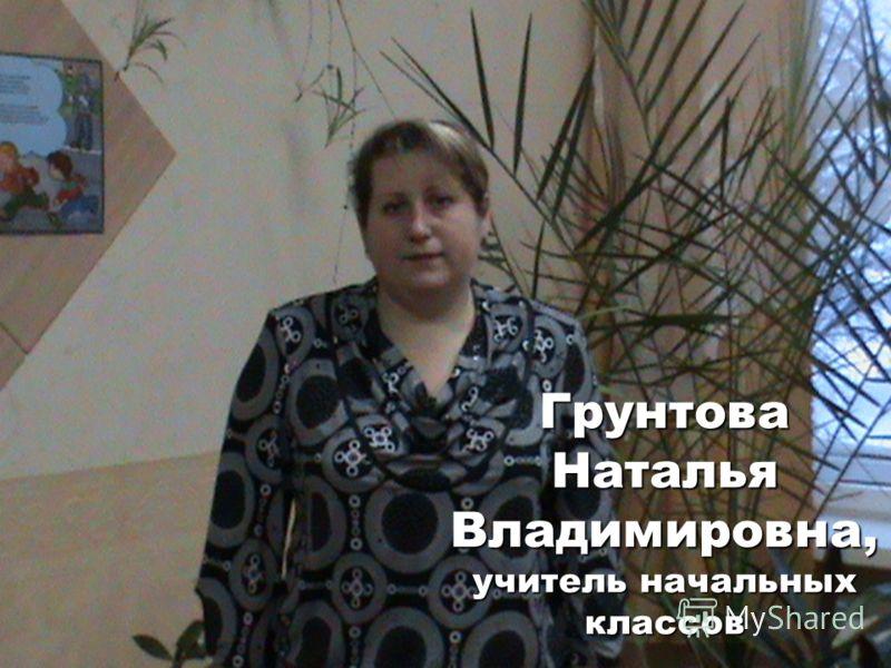 Грунтова Наталья Владимировна, учитель начальных классов