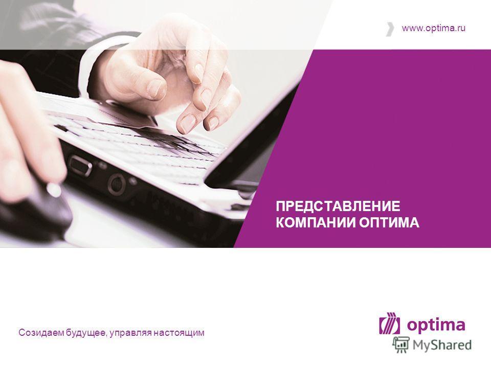 Cозидаем будущее, управляя настоящим www.optima.ru ПРЕДСТАВЛЕНИЕ КОМПАНИИ ОПТИМА