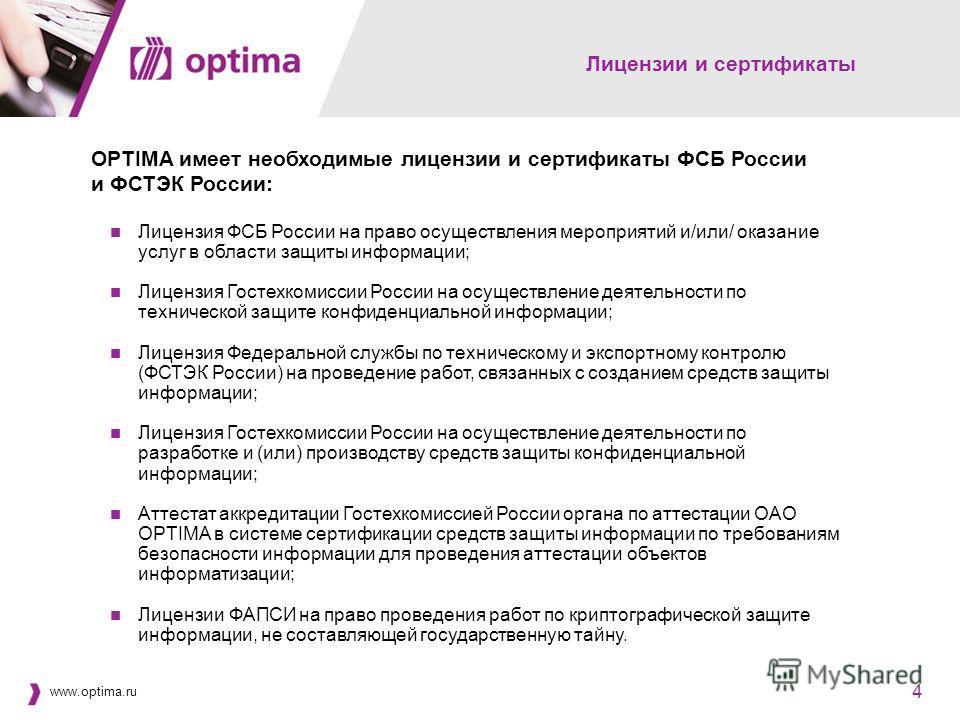 www.optima.ru 4 4 Лицензии и сертификаты OPTIMA имеет необходимые лицензии и сертификаты ФСБ России и ФСТЭК России: Лицензия ФСБ России на право осуществления мероприятий и/или/ оказание услуг в области защиты информации; Лицензия Гостехкомиссии Росс