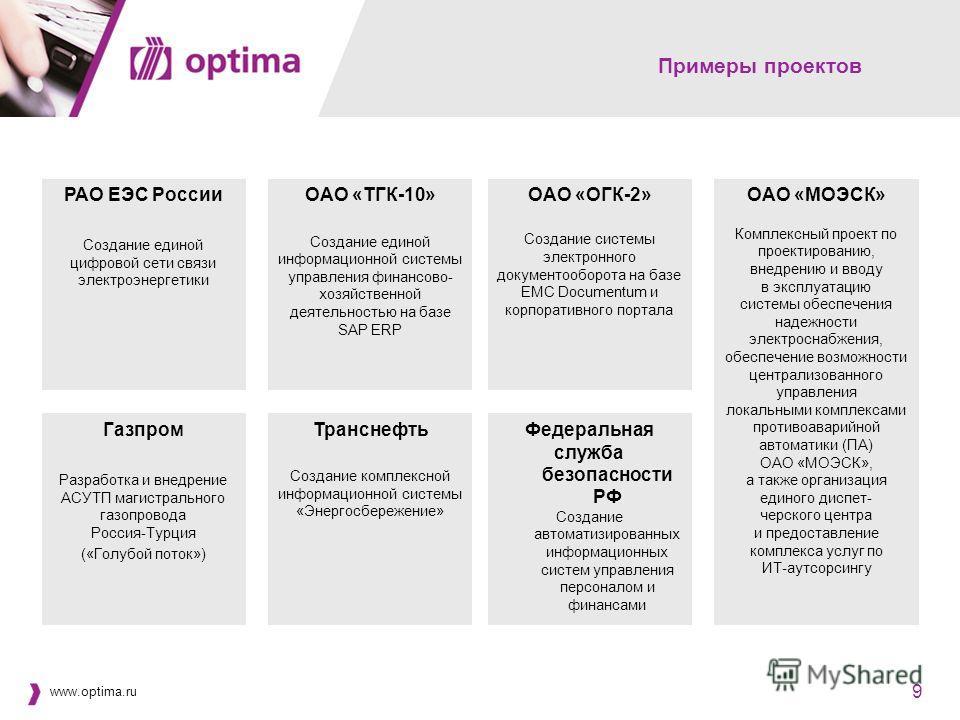 www.optima.ru 9 9 Примеры проектов Транснефть Создание комплексной информационной системы «Энергосбережение» Газпром Разработка и внедрение АСУТП магистрального газопровода Россия-Турция («Голубой поток») Федеральная служба безопасности РФ Создание а