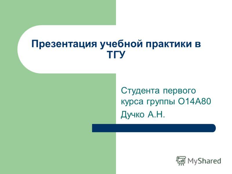 Презентация учебной практики в ТГУ Студента первого курса группы О14А80 Дучко А.Н.