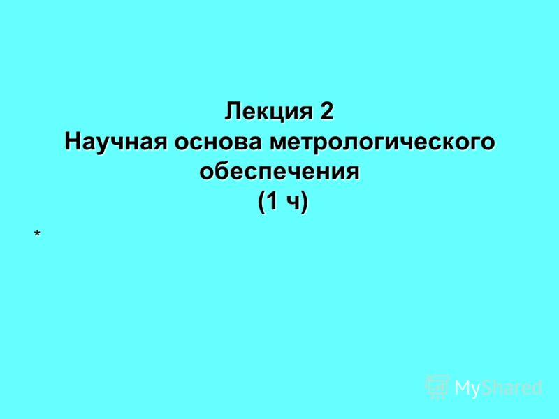 Лекция 2 Научная основа метрологического обеспечения (1 ч) *